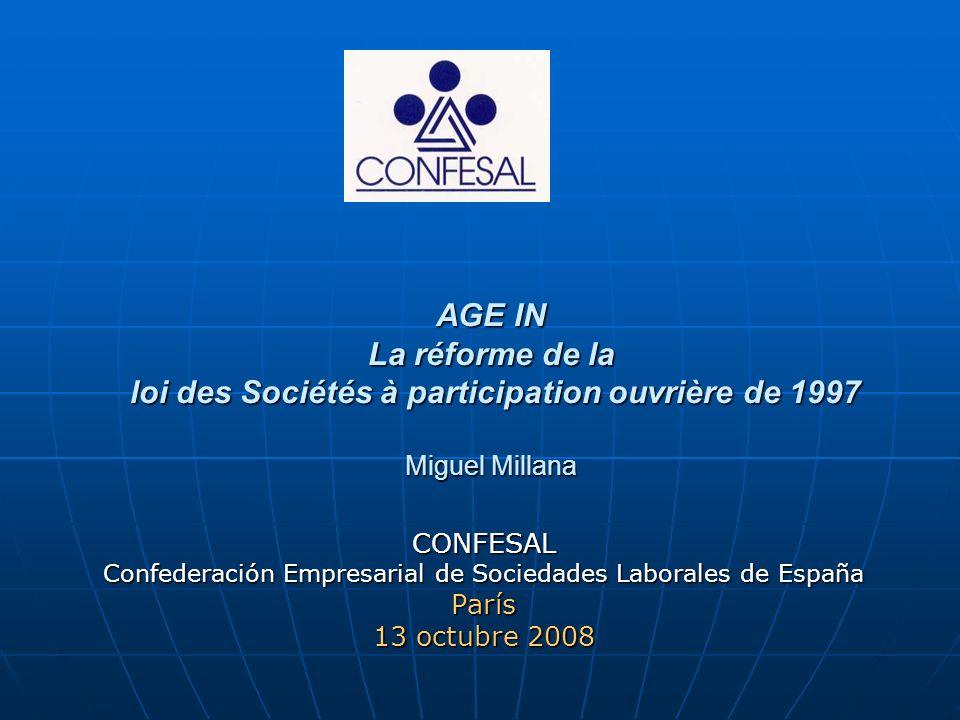 AGE IN La réforme de la loi des Sociétés à participation ouvrière de 1997 Miguel Millana CONFESAL Confederación Empresarial de Sociedades Laborales de España París 13 octubre 2008