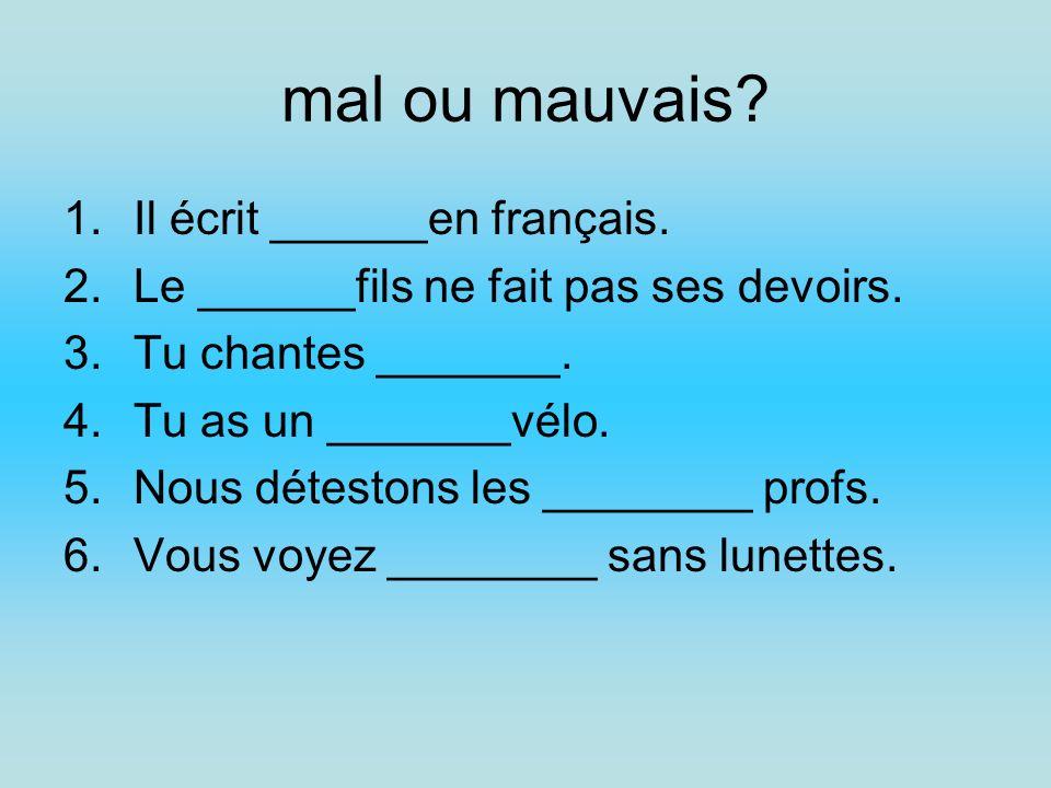 mal ou mauvais? 1.Il écrit ______en français. 2.Le ______fils ne fait pas ses devoirs. 3.Tu chantes _______. 4.Tu as un _______vélo. 5.Nous détestons