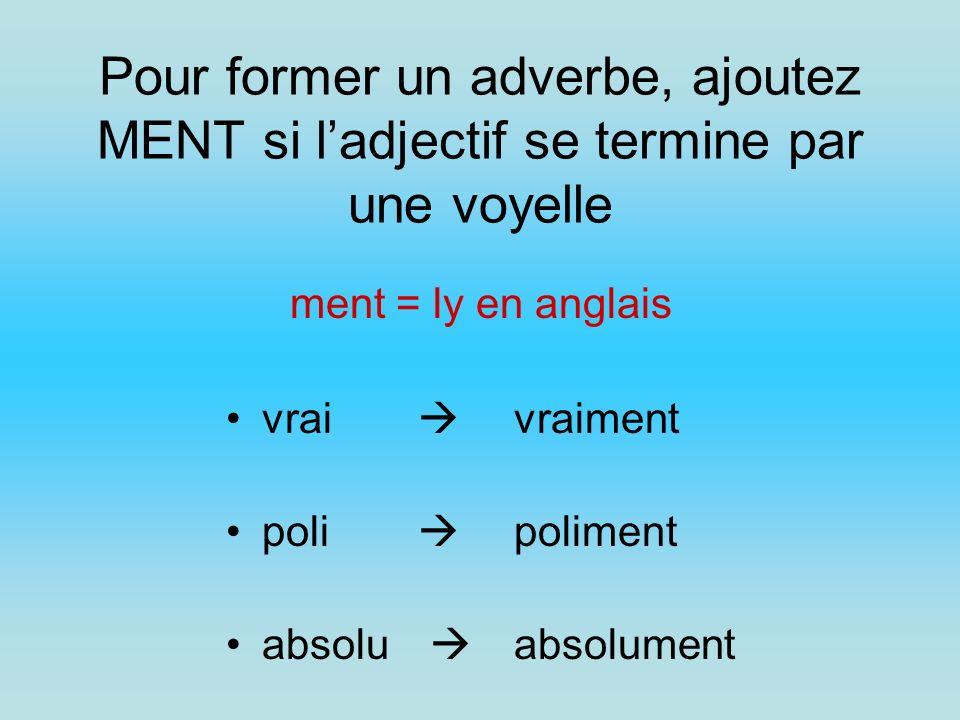 Pour former un adverbe, ajoutez MENT si ladjectif se termine par une voyelle vrai vraiment poli poliment absolu absolument ment = ly en anglais