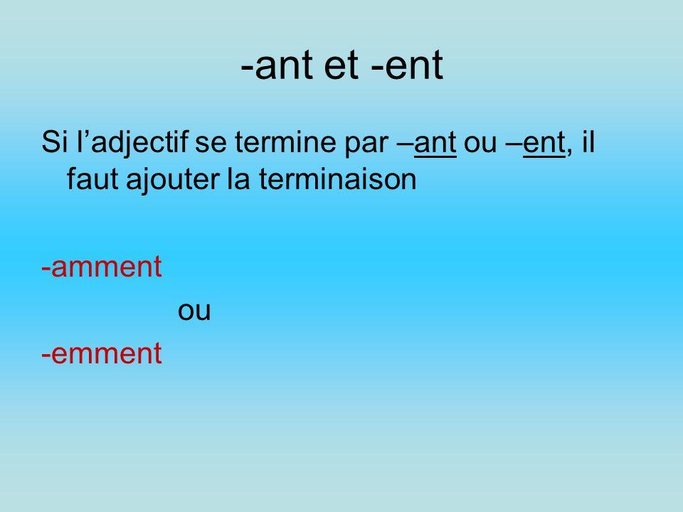 -ant et -ent Si ladjectif se termine par –ant ou –ent, il faut ajouter la terminaison -amment ou -emment