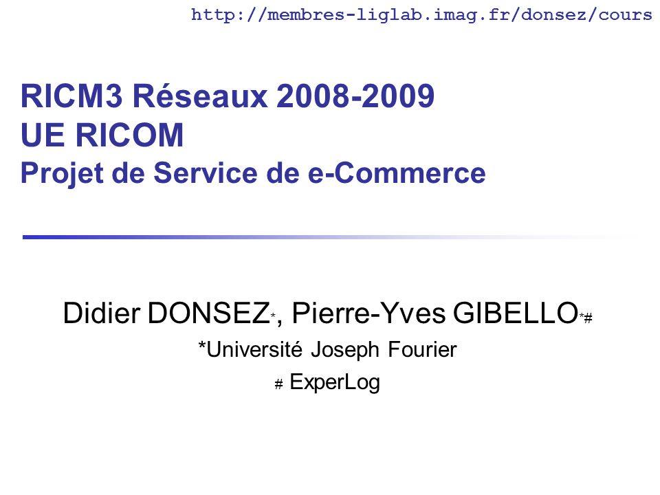 RICM3 Réseaux 2008-2009 UE RICOM Projet de Service de e-Commerce Didier DONSEZ *, Pierre-Yves GIBELLO *# *Université Joseph Fourier # ExperLog http://