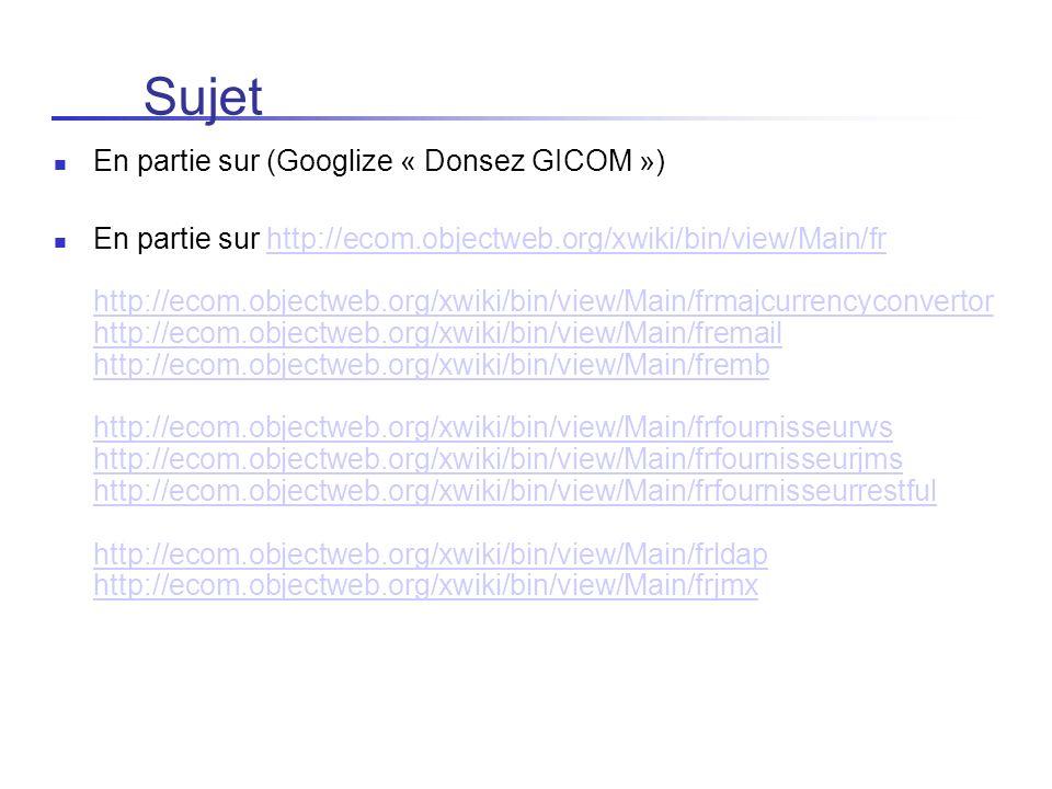 Sujet En partie sur (Googlize « Donsez GICOM ») En partie sur http://ecom.objectweb.org/xwiki/bin/view/Main/fr http://ecom.objectweb.org/xwiki/bin/vie
