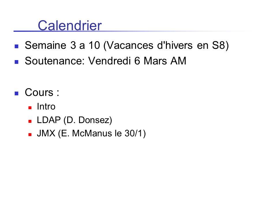 Calendrier Semaine 3 a 10 (Vacances d'hivers en S8) Soutenance: Vendredi 6 Mars AM Cours : Intro LDAP (D. Donsez) JMX (E. McManus le 30/1)
