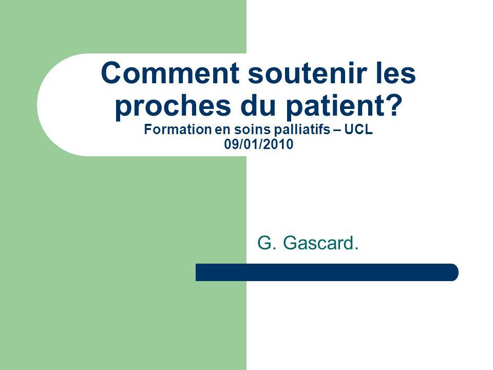 Comment soutenir les proches du patient? Formation en soins palliatifs – UCL 09/01/2010 G. Gascard.