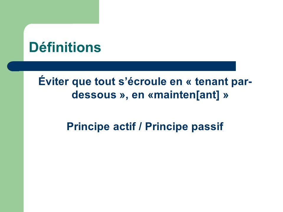 Définitions Éviter que tout sécroule en « tenant par- dessous », en «mainten[ant] » Principe actif / Principe passif
