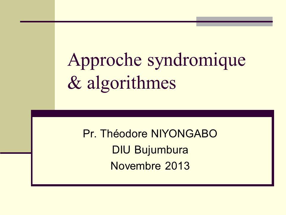 Approche syndromique & algorithmes Pr. Théodore NIYONGABO DIU Bujumbura Novembre 2013
