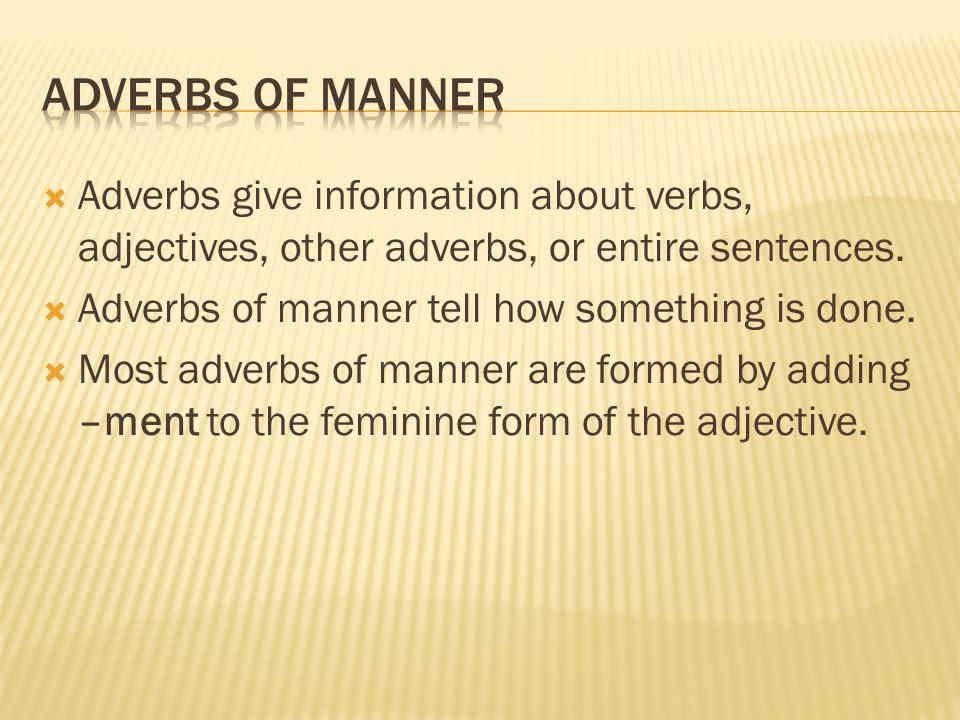 Adverbs give information about verbs, adjectives, other adverbs, or entire sentences. Adverbs of manner tell how something is done. Most adverbs of ma