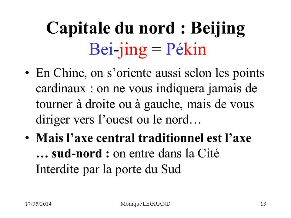 17/05/2014Monique LEGRAND13 Capitale du nord : Beijing Bei-jing = Pékin En Chine, on soriente aussi selon les points cardinaux : on ne vous indiquera jamais de tourner à droite ou à gauche, mais de vous diriger vers louest ou le nord… Mais laxe central traditionnel est laxe … sud-nord : on entre dans la Cité Interdite par la porte du Sud