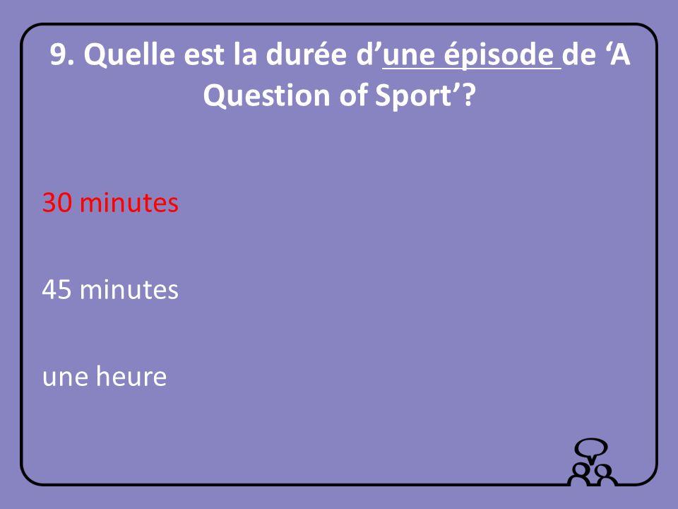 9. Quelle est la durée dune épisode de A Question of Sport? 30 minutes 45 minutes une heure