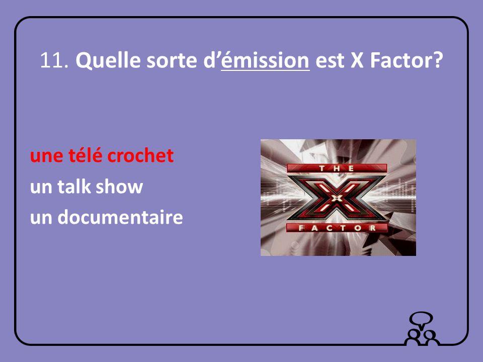 11. Quelle sorte démission est X Factor? une télé crochet un talk show un documentaire