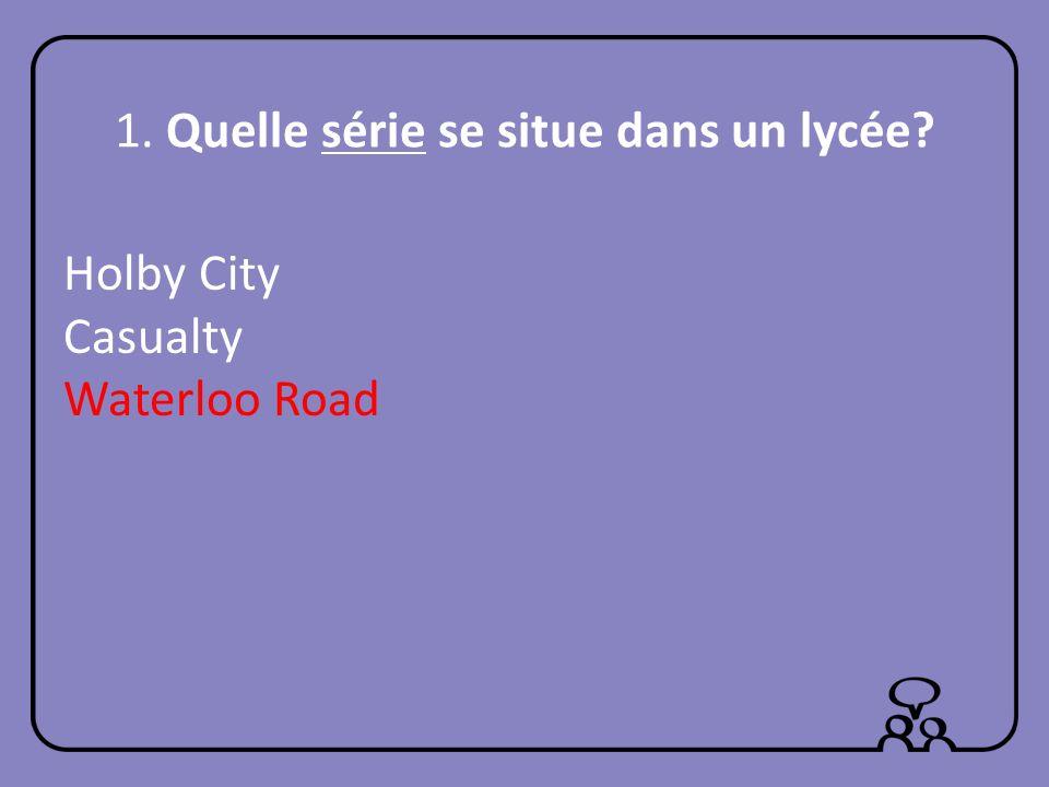1. Quelle série se situe dans un lycée? Holby City Casualty Waterloo Road