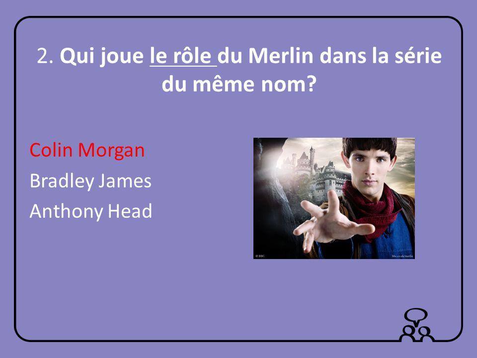 2. Qui joue le rôle du Merlin dans la série du même nom? Colin Morgan Bradley James Anthony Head