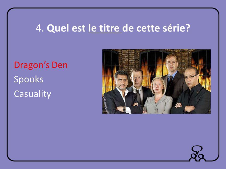 4. Quel est le titre de cette série? Dragons Den Spooks Casuality
