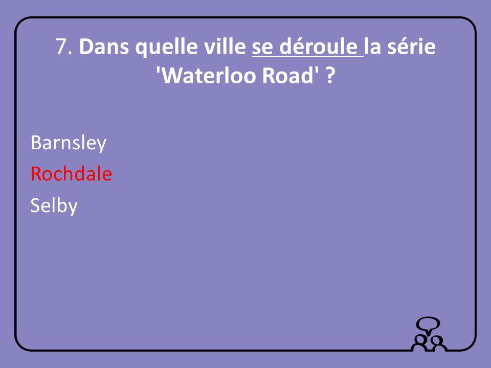 7. Dans quelle ville se déroule la série Waterloo Road ? Barnsley Rochdale Selby