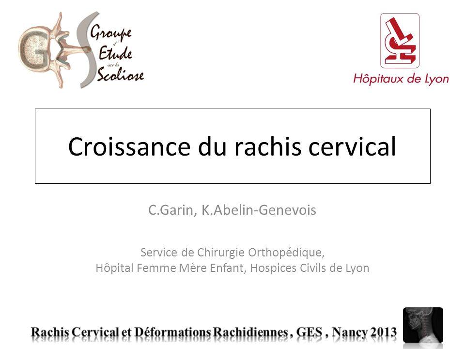 Croissance du rachis cervical C.Garin, K.Abelin-Genevois Service de Chirurgie Orthopédique, Hôpital Femme Mère Enfant, Hospices Civils de Lyon