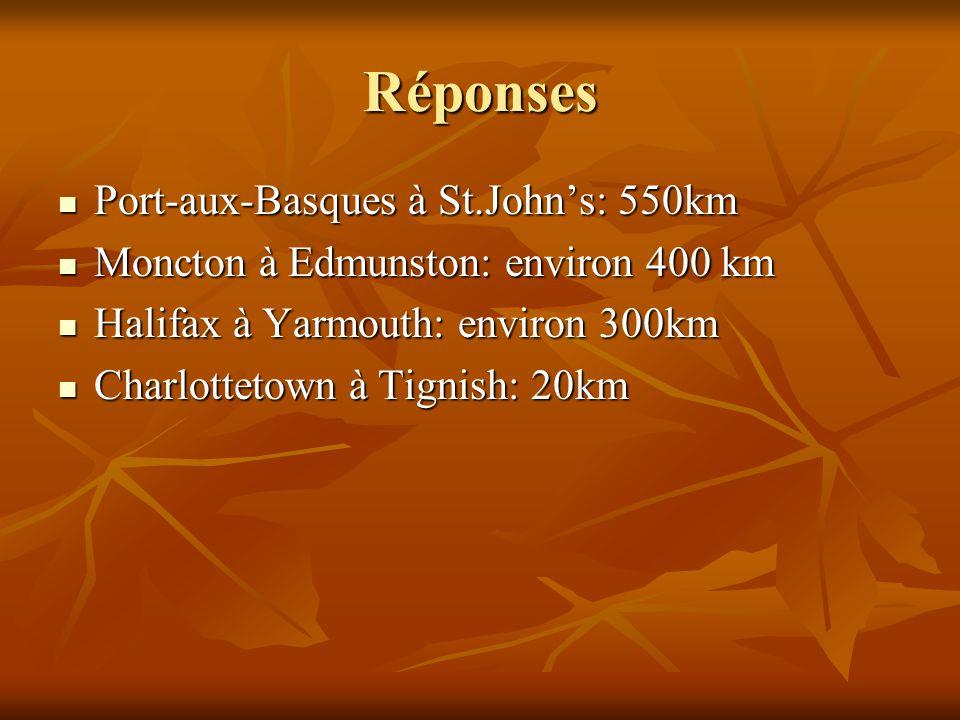 Réponses Port-aux-Basques à St.Johns: 550km Port-aux-Basques à St.Johns: 550km Moncton à Edmunston: environ 400 km Moncton à Edmunston: environ 400 km Halifax à Yarmouth: environ 300km Halifax à Yarmouth: environ 300km Charlottetown à Tignish: 20km Charlottetown à Tignish: 20km
