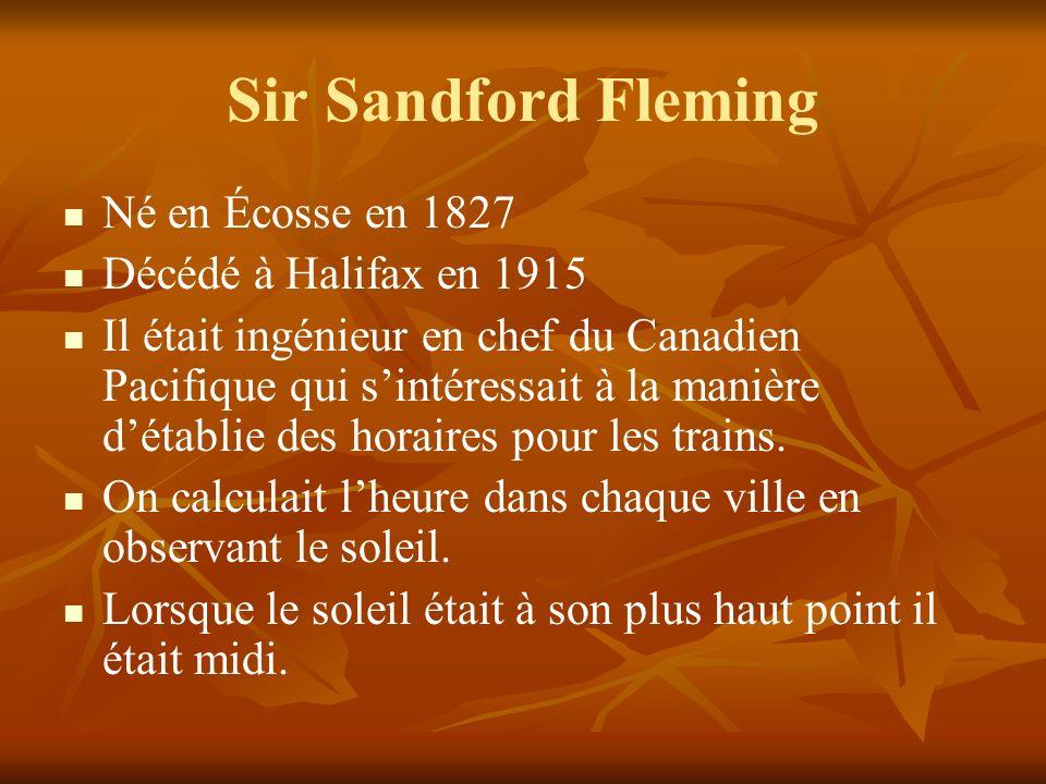Sir Sandford Fleming Né en Écosse en 1827 Décédé à Halifax en 1915 Il était ingénieur en chef du Canadien Pacifique qui sintéressait à la manière détablie des horaires pour les trains.