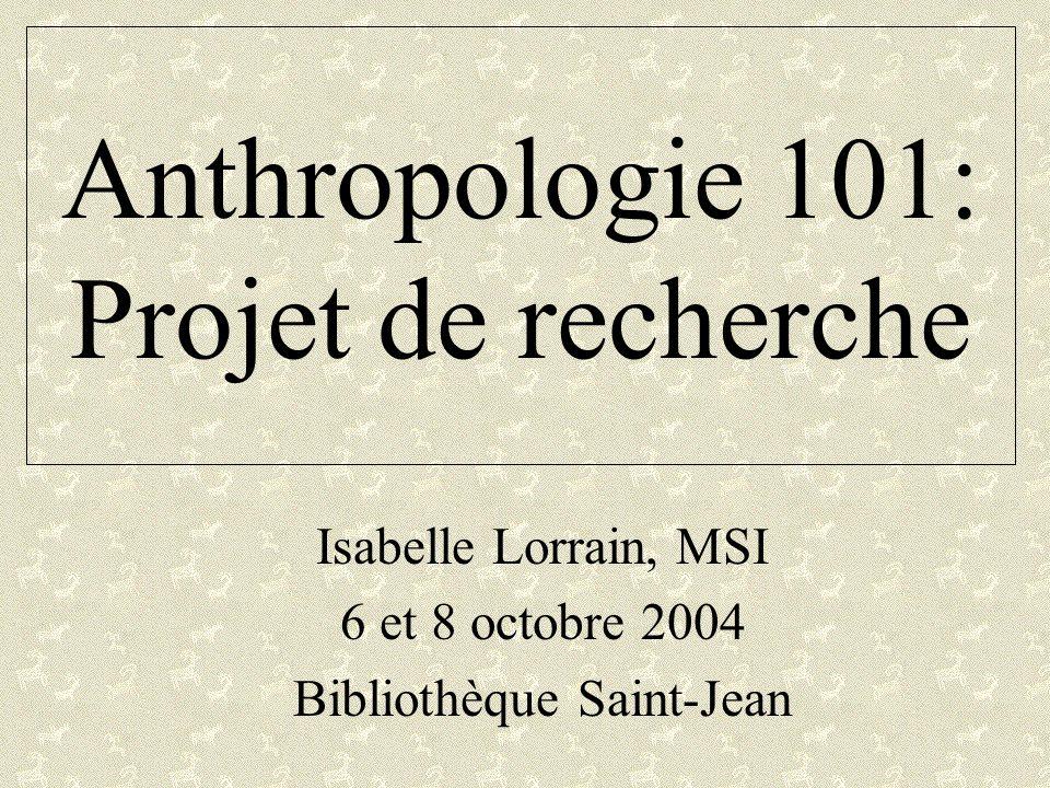 Anthropologie 101: Projet de recherche Isabelle Lorrain, MSI 6 et 8 octobre 2004 Bibliothèque Saint-Jean