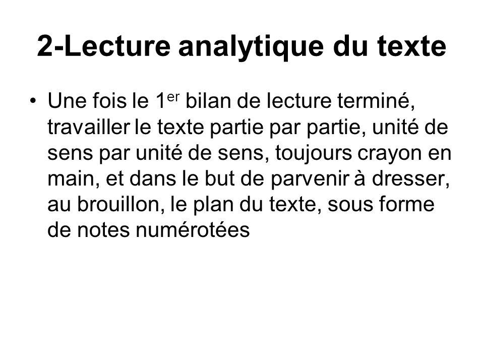 2-Lecture analytique du texte Une fois le 1 er bilan de lecture terminé, travailler le texte partie par partie, unité de sens par unité de sens, toujours crayon en main, et dans le but de parvenir à dresser, au brouillon, le plan du texte, sous forme de notes numérotées