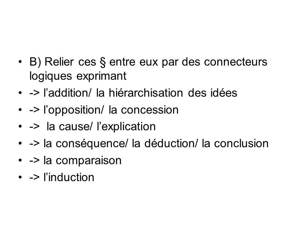 B) Relier ces § entre eux par des connecteurs logiques exprimant -> laddition/ la hiérarchisation des idées -> lopposition/ la concession -> la cause/ lexplication -> la conséquence/ la déduction/ la conclusion -> la comparaison -> linduction