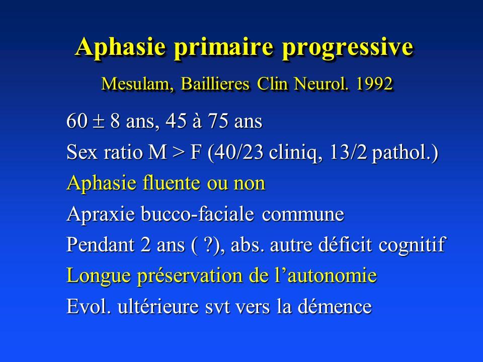 Aphasie primaire progressive Mesulam, Baillieres Clin Neurol. 1992 60 8 ans, 45 à 75 ans Sex ratio M > F (40/23 cliniq, 13/2 pathol.) Aphasie fluente
