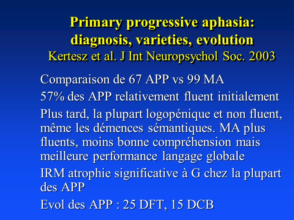 Primary progressive aphasia: diagnosis, varieties, evolution Kertesz et al. J Int Neuropsychol Soc. 2003 Comparaison de 67 APP vs 99 MA 57% des APP re