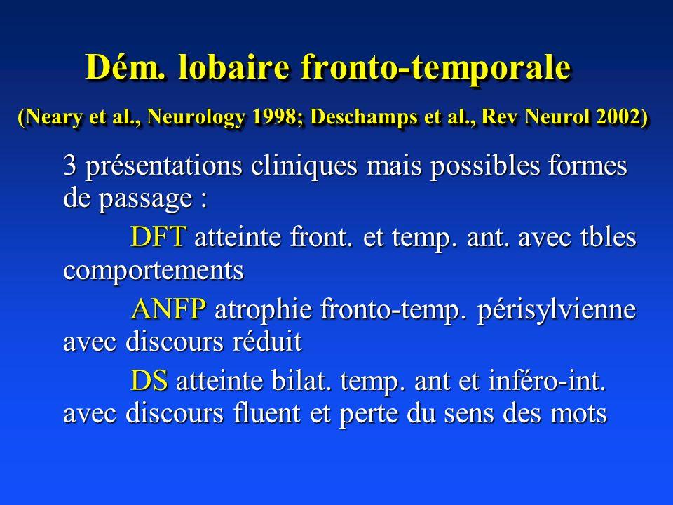 Dém. lobaire fronto-temporale (Neary et al., Neurology 1998; Deschamps et al., Rev Neurol 2002) 3 présentations cliniques mais possibles formes de pas