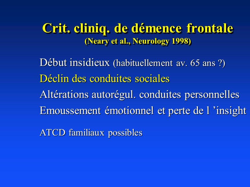Crit. cliniq. de démence frontale (Neary et al., Neurology 1998) Début insidieux (habituellement av. 65 ans ?) Déclin des conduites sociales Altératio