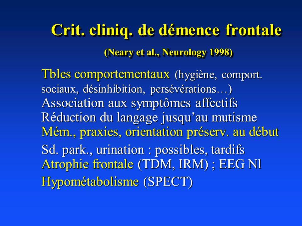 Crit. cliniq. de démence frontale (Neary et al., Neurology 1998) Tbles comportementaux (hygiène, comport. sociaux, désinhibition, persévérations…) Ass