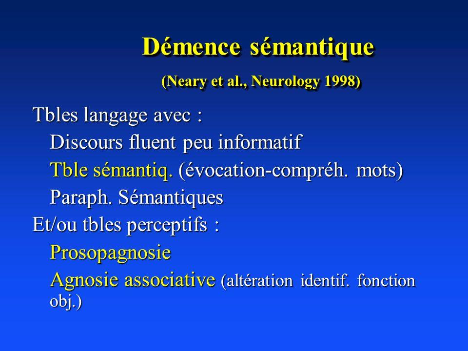 Démence sémantique (Neary et al., Neurology 1998) Tbles langage avec : Discours fluent peu informatif Tble sémantiq. (évocation-compréh. mots) Paraph.