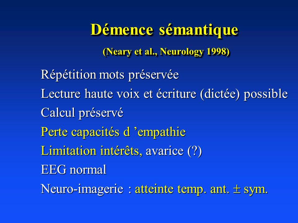 Démence sémantique (Neary et al., Neurology 1998) Répétition mots préservée Lecture haute voix et écriture (dictée) possible Calcul préservé Perte cap