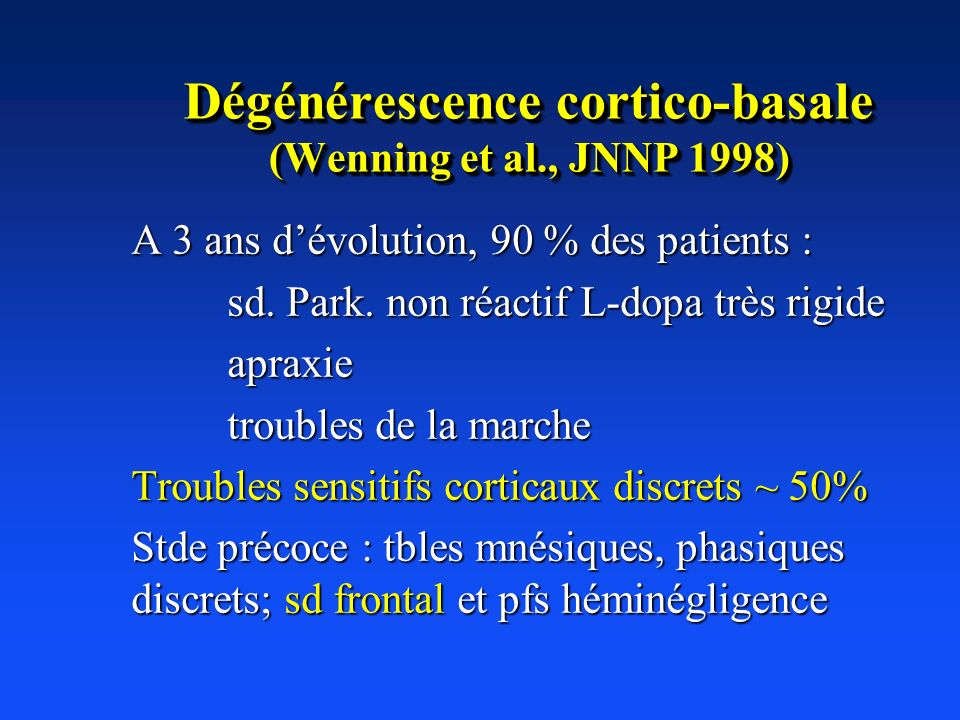 Dégénérescence cortico-basale (Wenning et al., JNNP 1998) A 3 ans dévolution, 90 % des patients : sd. Park. non réactif L-dopa très rigide apraxie tro