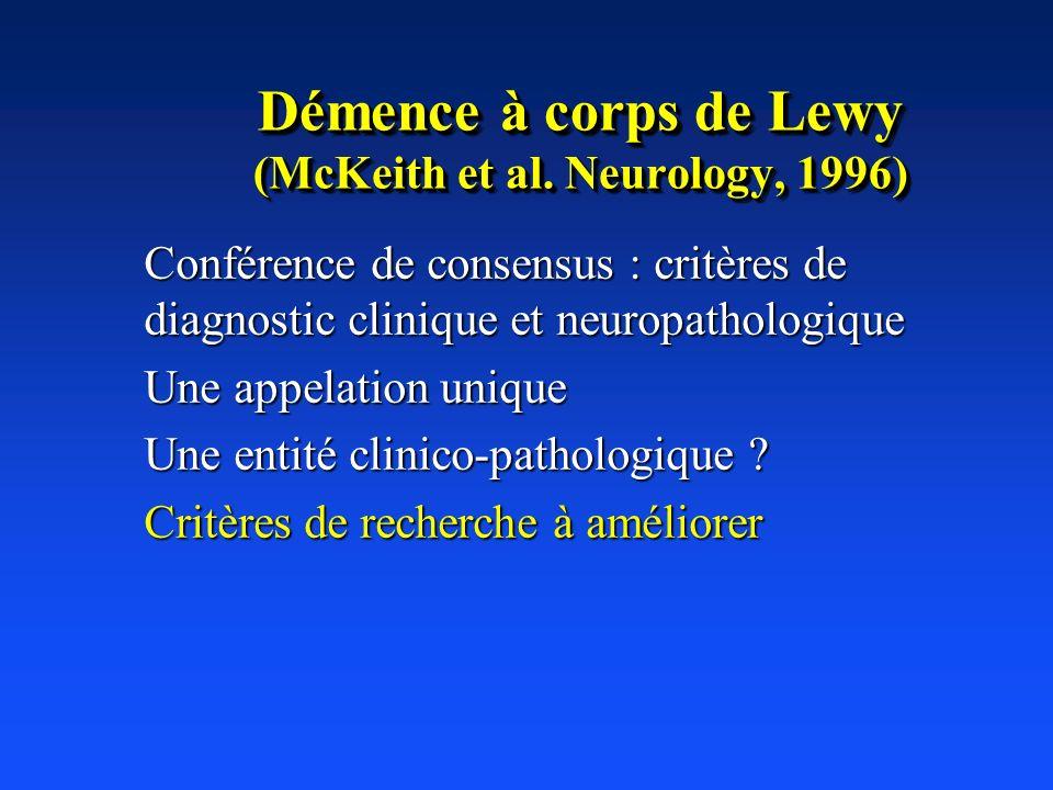 Démence à corps de Lewy (McKeith et al. Neurology, 1996) Conférence de consensus : critères de diagnostic clinique et neuropathologique Une appelation