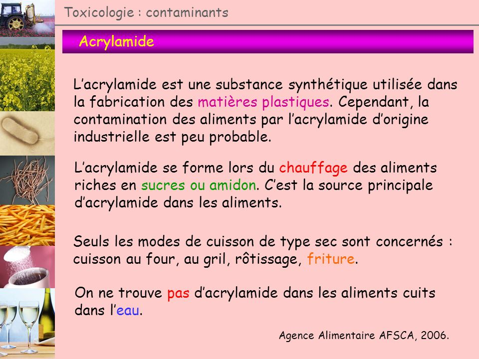 Toxicologie : contaminants Acrylamide Lacrylamide est une substance synthétique utilisée dans la fabrication des matières plastiques. Cependant, la co