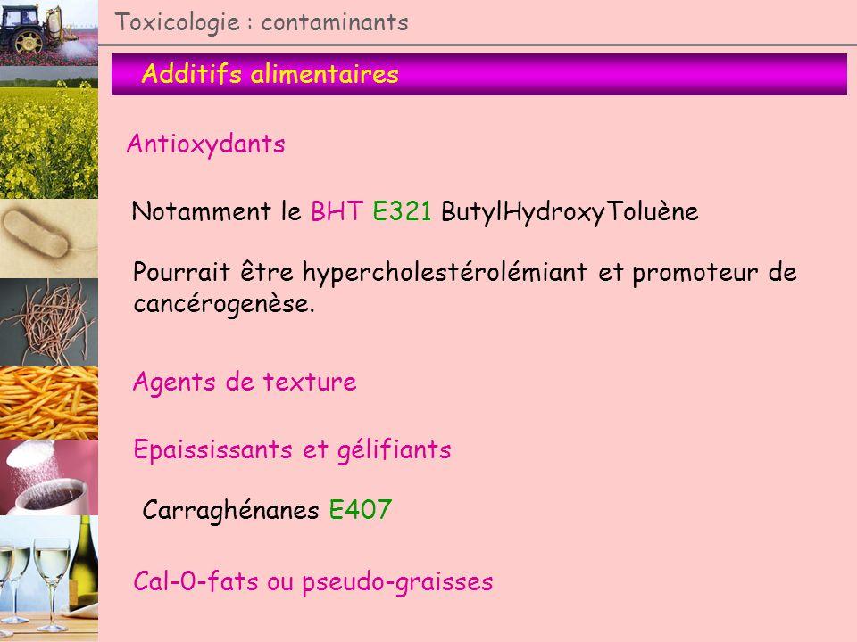 Toxicologie : contaminants Additifs alimentaires Antioxydants Notamment le BHT E321 ButylHydroxyToluène Pourrait être hypercholestérolémiant et promot