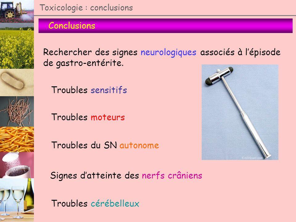 Toxicologie : conclusions Conclusions Rechercher des signes neurologiques associés à lépisode de gastro-entérite. Troubles sensitifs Troubles moteurs