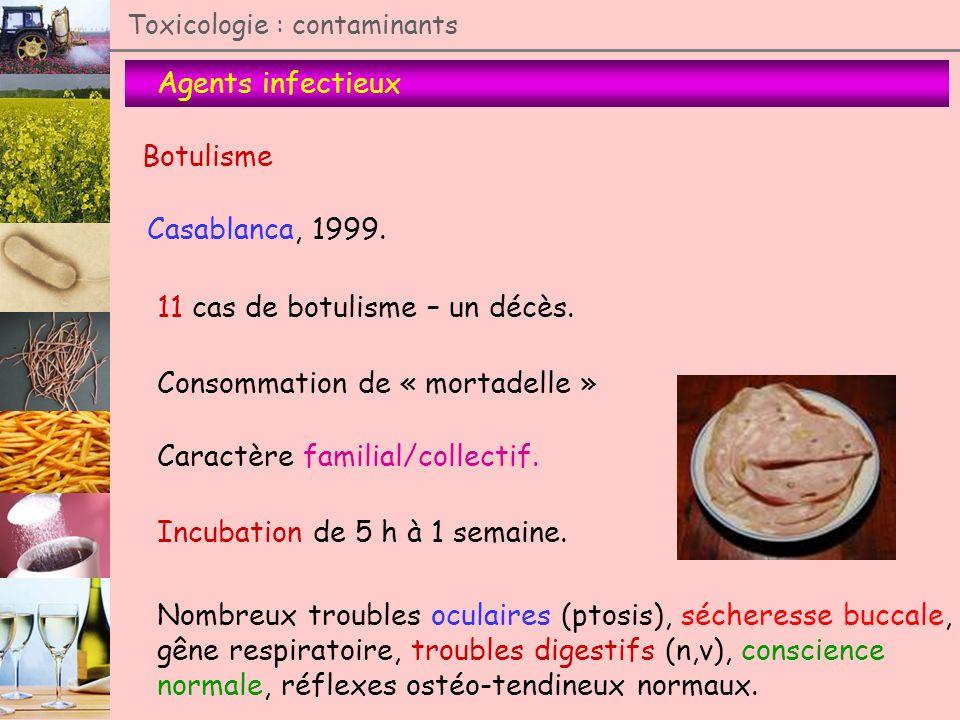 Agents infectieux Toxicologie : contaminants Botulisme Casablanca, 1999. 11 cas de botulisme – un décès. Consommation de « mortadelle » Caractère fami
