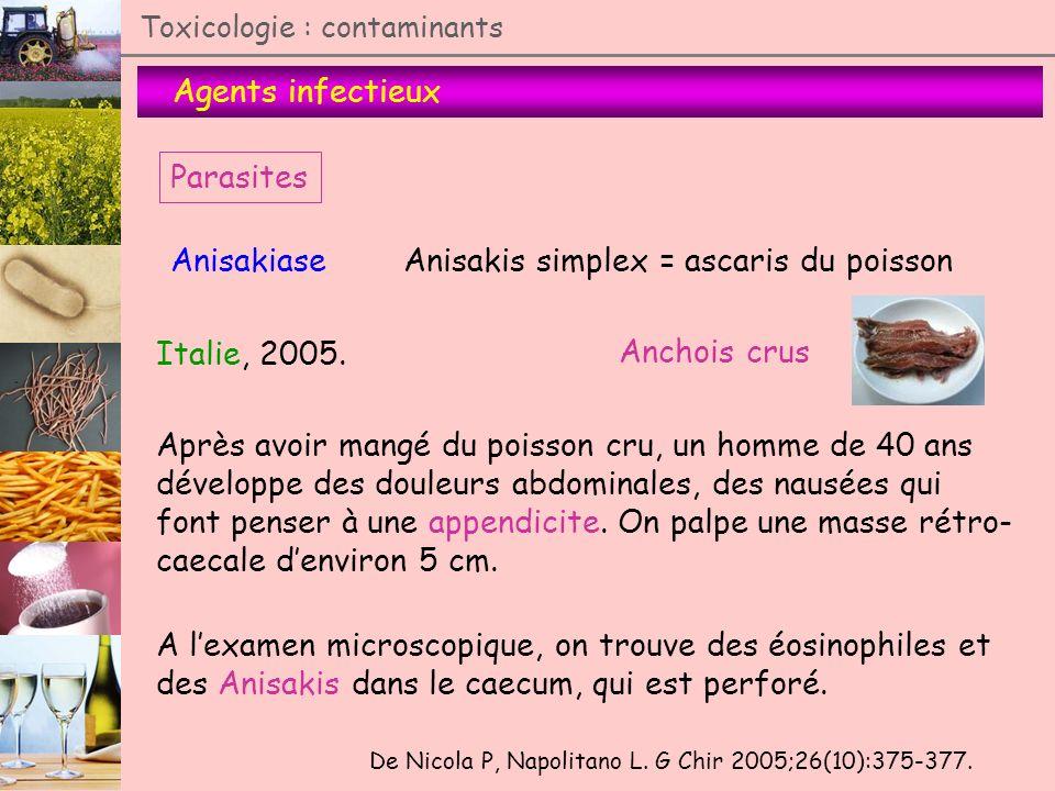 Agents infectieux Toxicologie : contaminants Parasites AnisakiaseAnisakis simplex = ascaris du poisson De Nicola P, Napolitano L. G Chir 2005;26(10):3