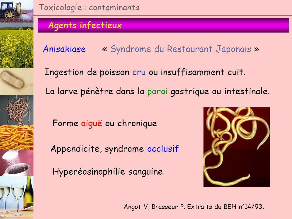 Agents infectieux Toxicologie : contaminants Anisakiase Angot V, Brasseur P. Extraits du BEH n°14/93. Ingestion de poisson cru ou insuffisamment cuit.