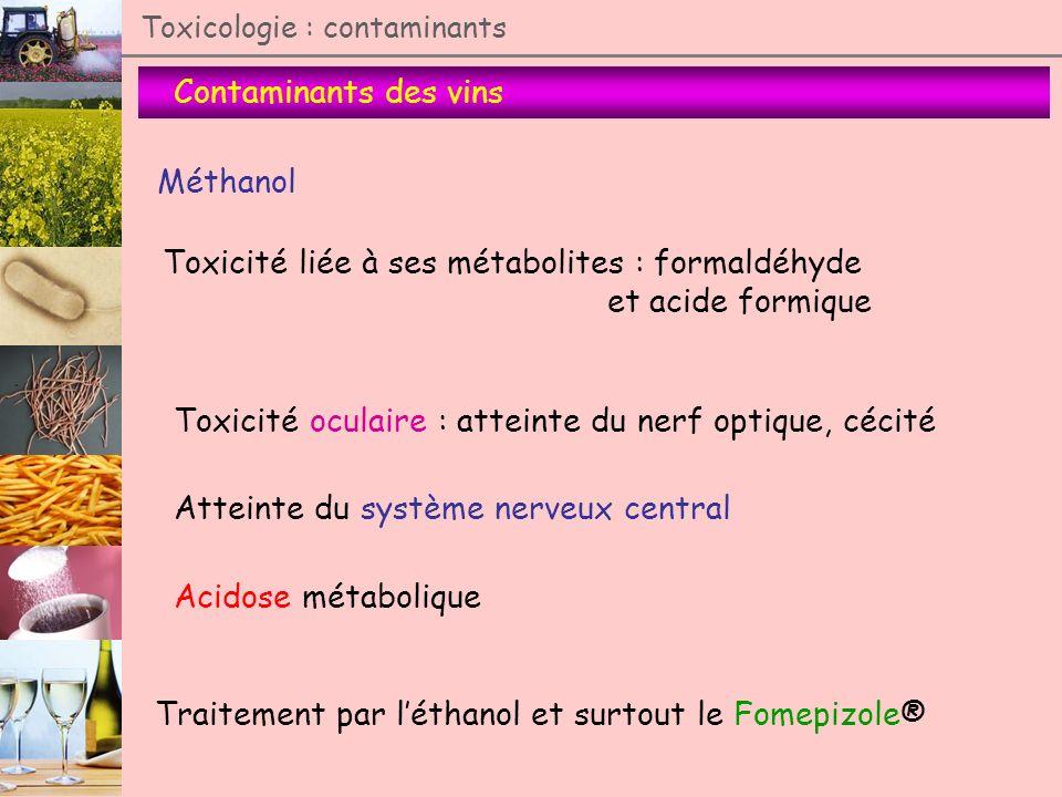Contaminants des vins Toxicologie : contaminants Méthanol Toxicité liée à ses métabolites : formaldéhyde et acide formique Toxicité oculaire : atteint