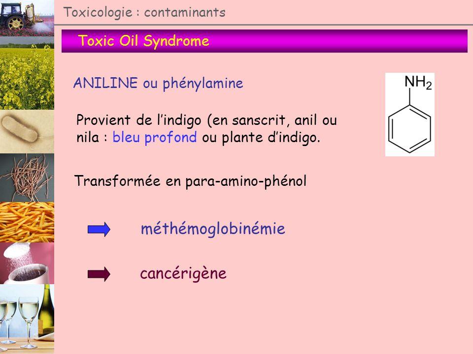 Toxic Oil Syndrome Toxicologie : contaminants ANILINE ou phénylamine Provient de lindigo (en sanscrit, anil ou nila : bleu profond ou plante dindigo.
