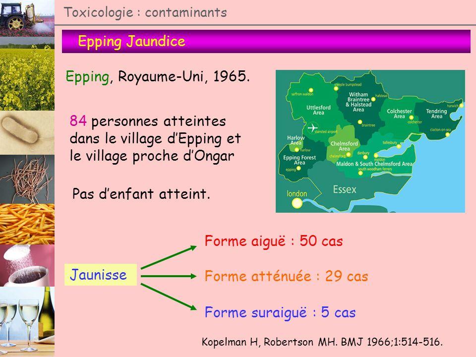 Epping Jaundice Toxicologie : contaminants Epping, Royaume-Uni, 1965. Kopelman H, Robertson MH. BMJ 1966;1:514-516. 84 personnes atteintes dans le vil