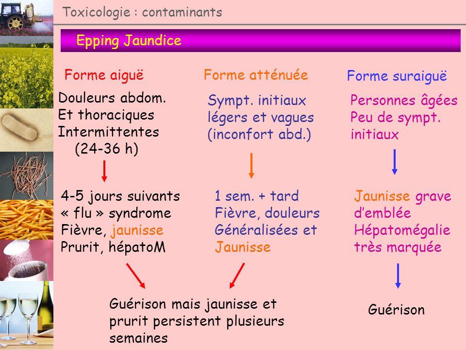 Epping Jaundice Toxicologie : contaminants Forme aiguë Douleurs abdom. Et thoraciques Intermittentes (24-36 h) 4-5 jours suivants « flu » syndrome Fiè