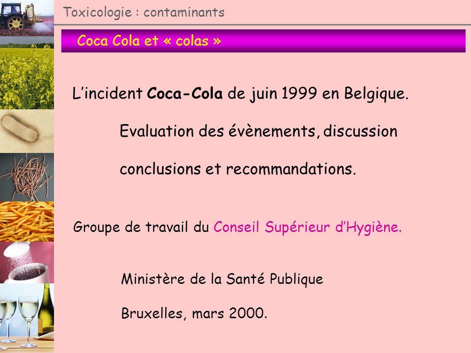 Coca Cola et « colas » Toxicologie : contaminants Lincident Coca-Cola de juin 1999 en Belgique. Evaluation des évènements, discussion conclusions et r