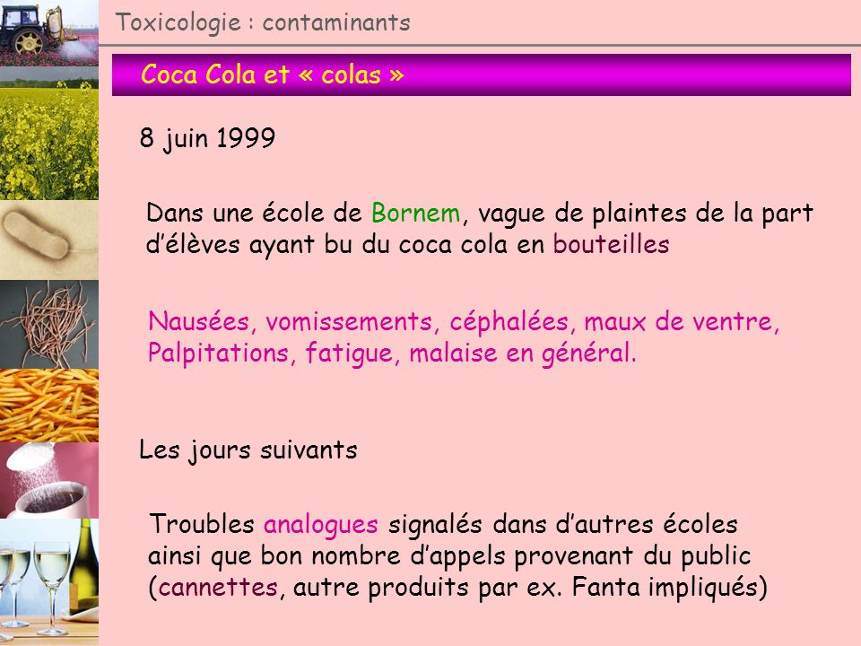 Coca Cola et « colas » Toxicologie : contaminants 8 juin 1999 Dans une école de Bornem, vague de plaintes de la part délèves ayant bu du coca cola en
