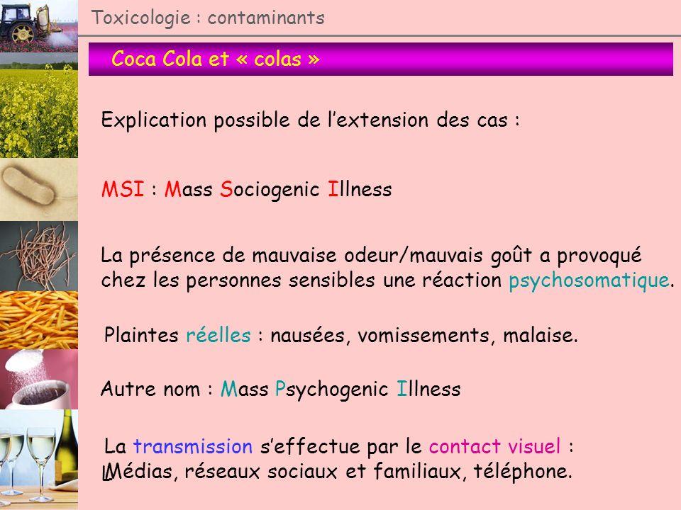 Coca Cola et « colas » Toxicologie : contaminants Explication possible de lextension des cas : MSI : Mass Sociogenic Illness La présence de mauvaise o