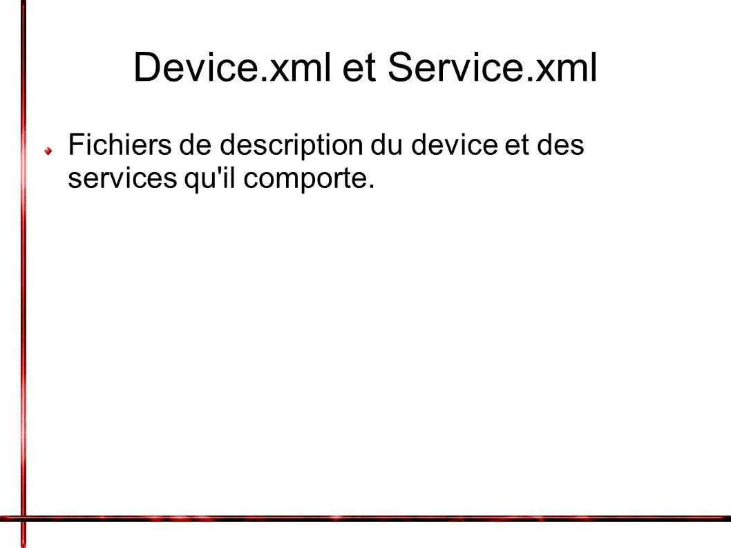 Device.xml et Service.xml Fichiers de description du device et des services qu il comporte.