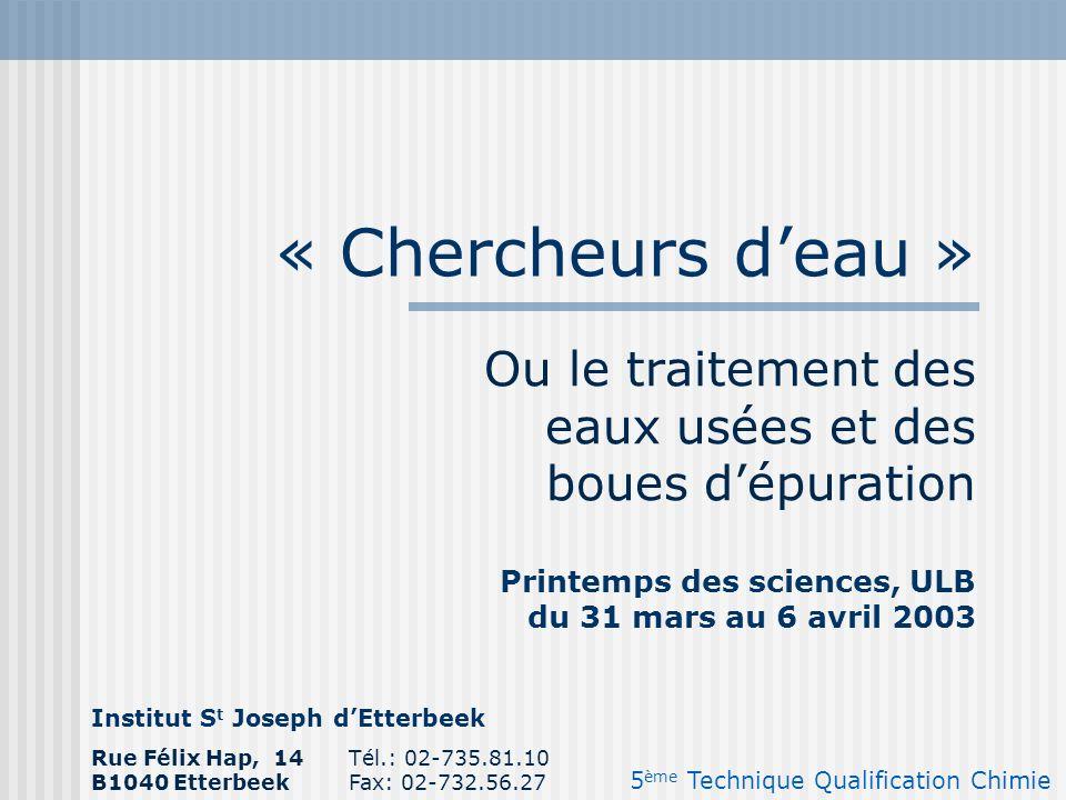 « Chercheurs deau » Ou le traitement des eaux usées et des boues dépuration Institut S t Joseph dEtterbeek 5 ème Technique Qualification Chimie Rue Fé