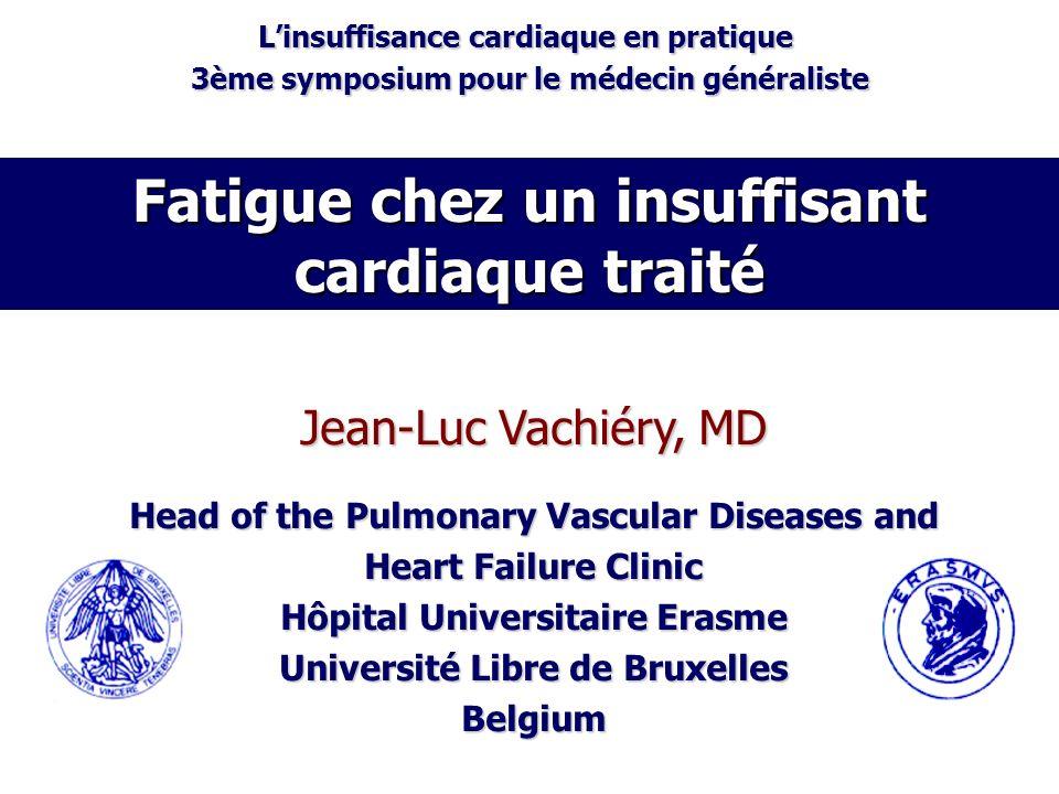 Fatigue chez un insuffisant cardiaque traité Jean-Luc Vachiéry, MD Head of the Pulmonary Vascular Diseases and Heart Failure Clinic Hôpital Universita