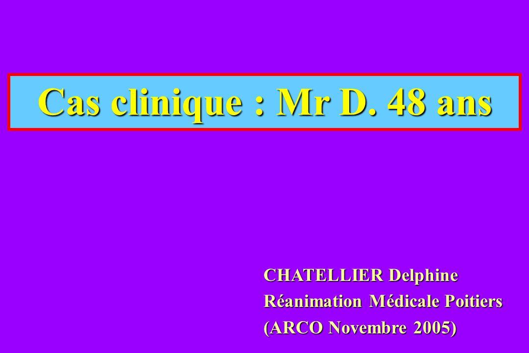 Cas clinique : Mr D. 48 ans CHATELLIER Delphine Réanimation Médicale Poitiers (ARCO Novembre 2005)